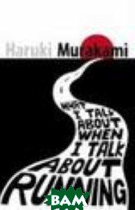 Купить What I Talk About When I Talk About Running, Vintage, Haruki Murakami, 978-0-099-53253-8