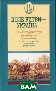 Поле битви   Україна від Володарів степу до Кіборгів