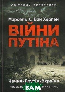 Війни Путіна. Чечня, Грузія, Україна: незасвоєні уроки минулого. Херпен Марсель Х. Ван