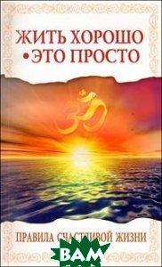 Купить Жить хорошо - это просто! Правила счастливой жизни, Амрита-Русь, Бхагаван Шри Сатья Саи Баба, 978-5-413-01274-1