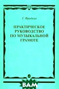 Купить Практическое руководство по музыкальной грамоте. Учебное пособие, Музыка, Фридкин Г., 978-5-7140-1159-7