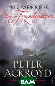 Купить The Casebook of Victor Frankenstein, Vintage, Peter Ackroyd, 978-0-09-952413-7