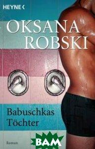Купить Babuschkas T& 246;chter, Random House, Inc., Oksana Robski, 978-3-453-72198-2