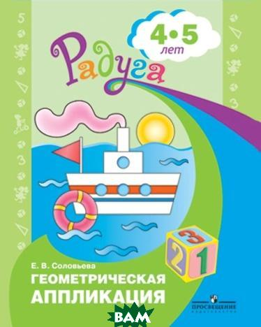 Купить Геометрическая аппликация. Пособие для детей 4-5 лет, Просвещение, Соловьева Е.В., 978-5-09-049965-1