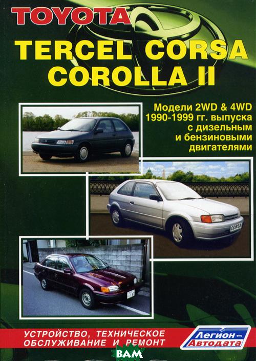 Toyota TERCEL, CORSA, COROLLA II. Модели 2WD& 4WD 1990-1999 гг. выпуска с дизельным и бензиновыми двигателями