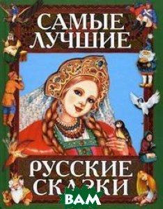 Купить Самые лучшие русские сказки, Неизвестный, <не указано>, 978-5-699-08008-3