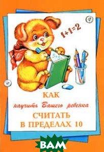 Купить Как научить Вашего ребенка считать в пределах 10, Грамотей, Баранова, 978-5-89769-083-1