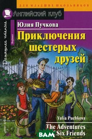 Купить Приключения шестерых друзей. Домашнее чтение, Айрис-пресс, Пучкова Ю.Я., 978-5-8112-6412-4