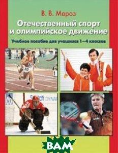 Купить Отечественный спорт и олимпийское движение. Пособие для учащихся 1-4 классов, Ювента, Мороз Виктор Владимирович, 978-5-85429-433-1