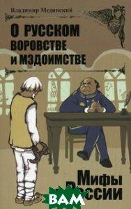 Купить О русском воровстве и мздоимстве, ОЛМА-ПРЕСС, Мединский В.Р., 978-5-373-03739-6