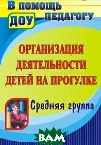Купить Организация деятельности детей на прогулке. Средняя группа, Учитель, Кобзева Т.Г., 978-5-7057-2568-7