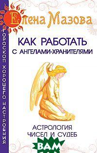 Купить Как работать с Ангелами-Хранителями. Астрология чисел и судеб, Амрита-Русь, Мазова Е., 978-5-413-00174-5