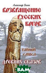 Купить Возвращение русских богов. Тайный смысл древних сказов, Амрита, Белов А., 978-5-413-00176-9