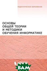 Основы общей теории и методики обучения информатике, Бином. Лаборатория знаний, 978-5-9963-0318-2  - купить со скидкой