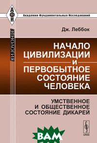 Купить Начало цивилизации и первобытное состояние человека: умственное и общественное состояние дикарей, Либроком, Леббок Дж., 978-5-397-05266-5