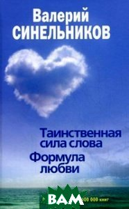 Купить Таинственная сила слова. Формула любви. Как слова воздействуют на нашу жизнь, ЦЕНТРПОЛИГРАФ, Синельников Валерий Владимирович, 978-5-227-04373-3