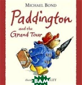 Купить Paddington and the Grand Tour, HarperCollins Publishers/HarperCollins Children s Books/Harper Design/Harper Business, Michael Bond, 978-0-00-736869-3