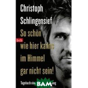 Купить So sch& 246;n wie hier kanns im Himmel gar nicht sein, Random House, Inc., Christoph Schlingensief, 978-3-442-74070-3
