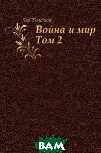 Купить Война и мир. Том 2, Книга по Требованию, Лев Николаевич Толстой, 978-5-4241-0692-7