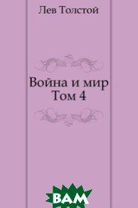 Купить Война и мир. Том 4, Книга по Требованию, Лев Николаевич Толстой, 978-5-4241-0694-1