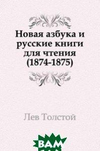 Купить Новая азбука и русские книги для чтения. (1874-1875), Книга по Требованию, Лев Николаевич Толстой, 978-5-4241-0699-6