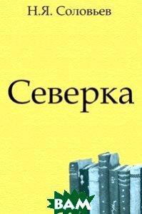 Купить Северка (изд. 2011 г. ), Книга по Требованию, Николай Яковлевич Соловьев, 978-5-4241-1515-8