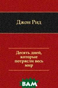 Купить Десять дней, которые потрясли весь мир, Книга по Требованию, Джон Рид, 978-5-4241-1700-8