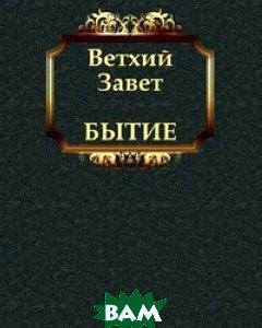 Купить БЫТИЕ (изд. 2011 г. ), Книга по Требованию, Завет Ветхий, 978-5-4241-1816-6