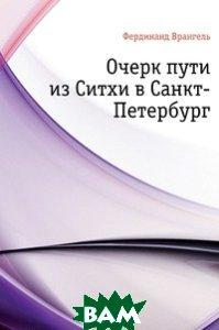 Купить Очерк пути из Ситхи в Санкт-Петербург, Книга по Требованию, Фердинанд Петрович Врангель, 978-5-4241-2064-0