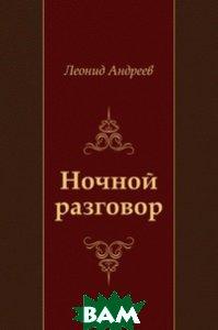 Купить Ночной разговор, Книга по Требованию, Леонид Николаевич Андреев, 978-5-4241-2093-0