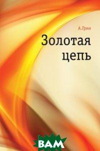 Купить Золотая цепь, Книга по Требованию, Александр Грин, 978-5-4241-2120-3