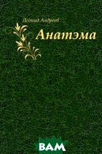 Купить Анатэма (изд. 2011 г. ), Книга по Требованию, Леонид Николаевич Андреев, 978-5-4241-2182-1