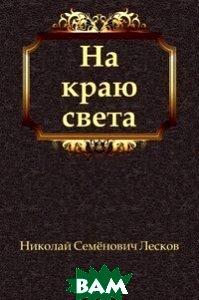Купить На краю света, Книга по Требованию, Николай Семёнович Лесков, 978-5-4241-2204-0