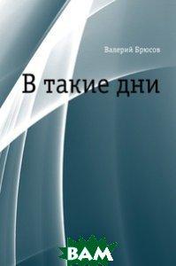 Купить В такие дни, Книга по Требованию, Валерий Яковлевич Брюсов, 978-5-4241-2252-1