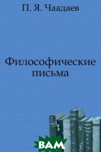 Купить Философические письма, Книга по Требованию, Петр Яковлевич Чаадаев, 978-5-4241-2393-1
