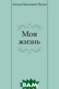 Купить Моя жизнь, Книга по Требованию, Антон Павлович Чехов, 978-5-4241-2404-4