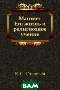 Купить Магомет. Его жизнь и религиозное учение, Книга по Требованию, Владимир Сергеевич Соловьев, 978-5-4241-2486-0