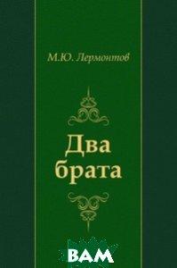 Купить Два брата, Книга по Требованию, Михаил Юрьевич Лермонтов, 978-5-4241-2495-2