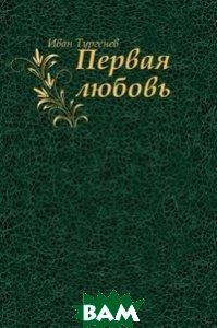 Купить Первая любовь, Книга по Требованию, Иван Сергеевич Тургенев, 978-5-4241-2505-8