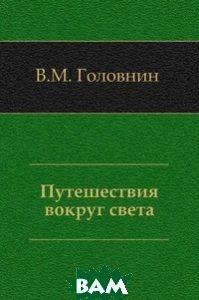 Купить Путешествия вокруг света, Книга по Требованию, Василий Михайлович Головнин, 978-5-4241-2558-4