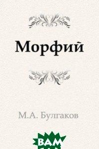 Купить Морфий (изд. 2011 г. ), Книга по Требованию, Михаил Афанасьевич Булгаков, 978-5-4241-2570-6
