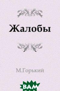 Купить Жалобы (изд. 2011 г. ), Книга по Требованию, Максим Горький, 978-5-4241-2751-9