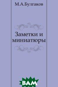 Купить Заметки и миниатюры, Книга по Требованию, Михаил Афанасьевич Булгаков, 978-5-4241-2760-1