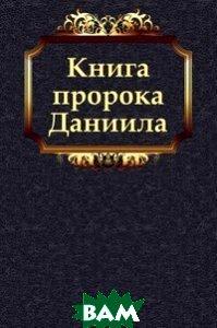 Купить Книга пророка Даниила, Книга по Требованию, Завет Ветхий, 978-5-4241-2861-5