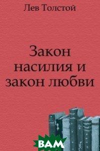 Купить Закон насилия и закон любви, Книга по Требованию, Лев Николаевич Толстой, 978-5-4241-2882-0