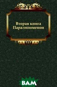 Купить Вторая книга Паралипоменон, Книга по Требованию, Завет Ветхий, 978-5-4241-2891-2