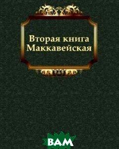 Купить Вторая книга Маккавейская, Книга по Требованию, Завет Ветхий, 978-5-4241-2920-9