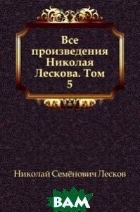 Все произведения Николая Лескова. Том 5