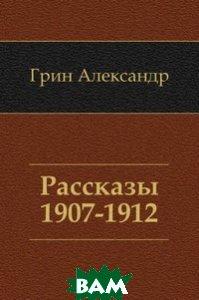 Купить Рассказы 1907-1912, Книга по Требованию, Грин Александр, 978-5-4241-3003-8