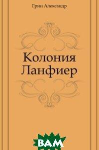 Купить Колония Ланфиер, Книга по Требованию, Грин Александр, 978-5-4241-3006-9